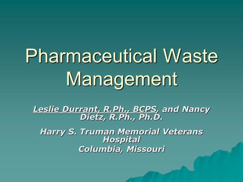 Pharmaceutical Waste Management Leslie Durrant, R.Ph., BCPS, and Nancy Dietz, R.Ph., Ph.D.