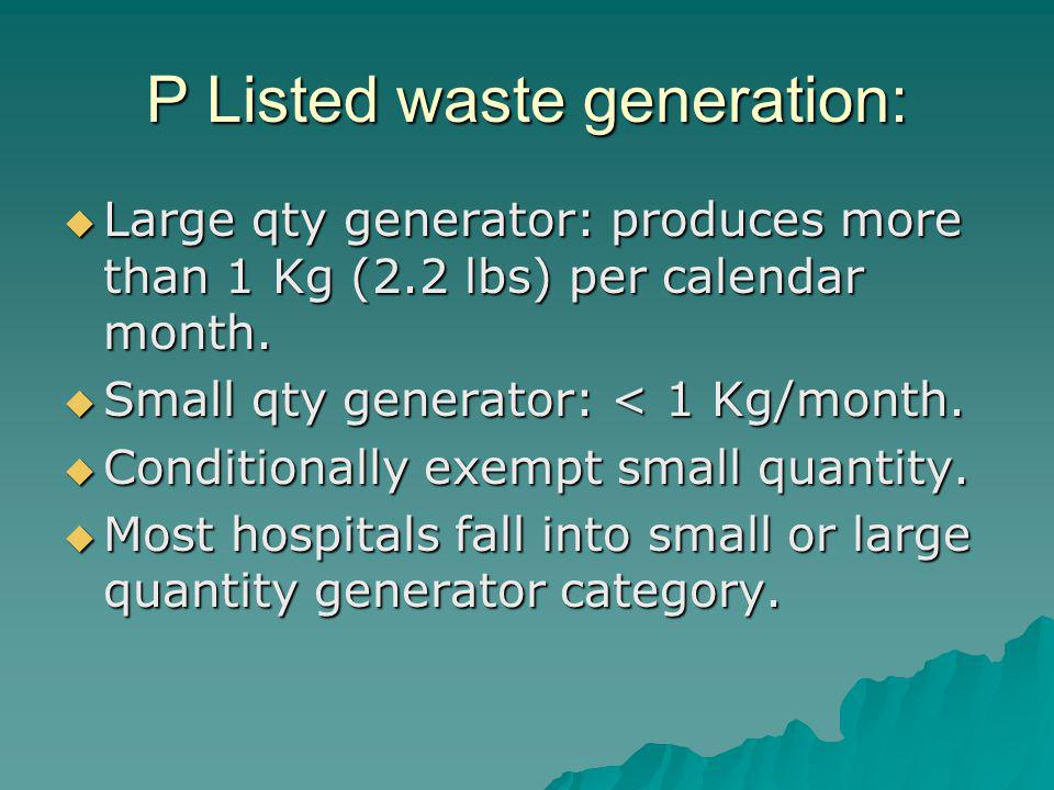 P Listed waste generation: Large qty generator: produces more than 1 Kg (2.2 lbs) per calendar month.