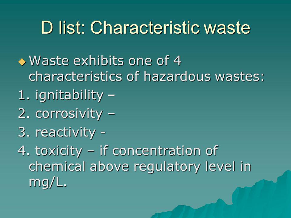 D list: Characteristic waste Waste exhibits one of 4 characteristics of hazardous wastes: Waste exhibits one of 4 characteristics of hazardous wastes: 1.