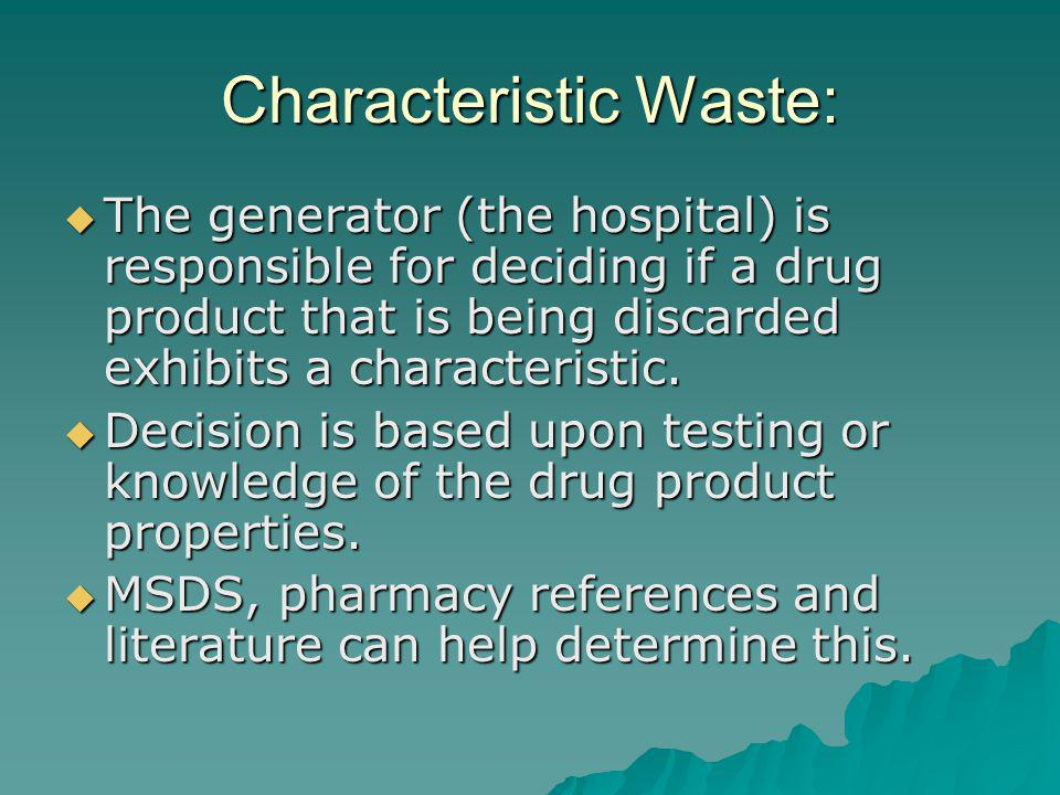 Characteristic Waste: The generator (the hospital) is responsible for deciding if a drug product that is being discarded exhibits a characteristic.