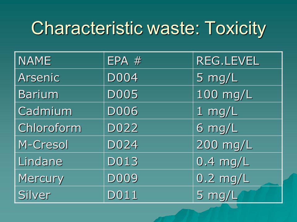 Characteristic waste: Toxicity NAME EPA # REG.LEVEL ArsenicD004 5 mg/L BariumD005 100 mg/L CadmiumD006 1 mg/L ChloroformD022 6 mg/L M-CresolD024 200 mg/L LindaneD013 0.4 mg/L MercuryD009 0.2 mg/L SilverD011 5 mg/L
