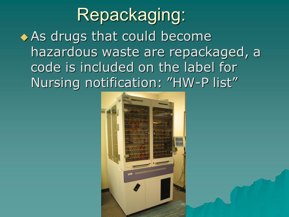 Repackaging: As drugs that could become hazardous waste are repackaged, a code is included on the label for Nursing notification: HW-P list As drugs that could become hazardous waste are repackaged, a code is included on the label for Nursing notification: HW-P list