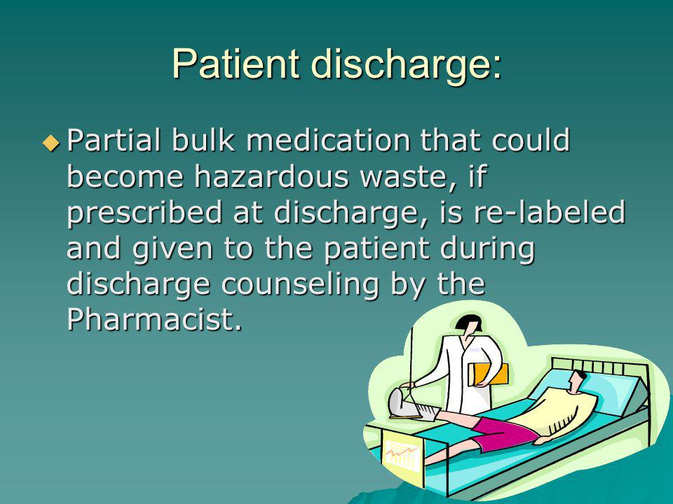Patient discharge: Partial bulk medication that could become hazardous waste, if prescribed at discharge, is re-labeled and given to the patient during discharge counseling by the Pharmacist.