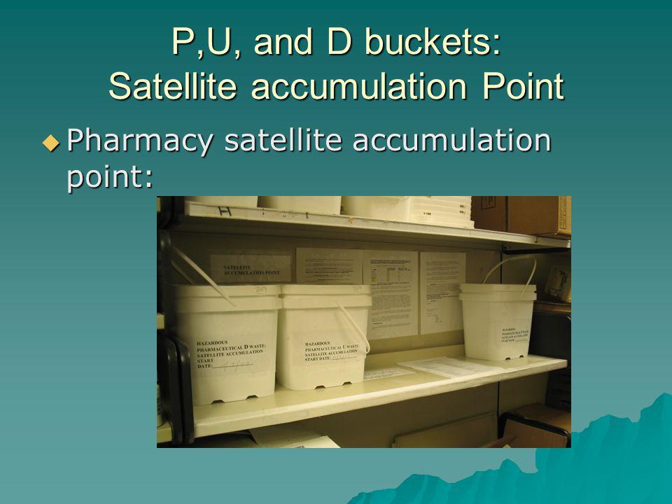 P,U, and D buckets: Satellite accumulation Point Pharmacy satellite accumulation point: Pharmacy satellite accumulation point: