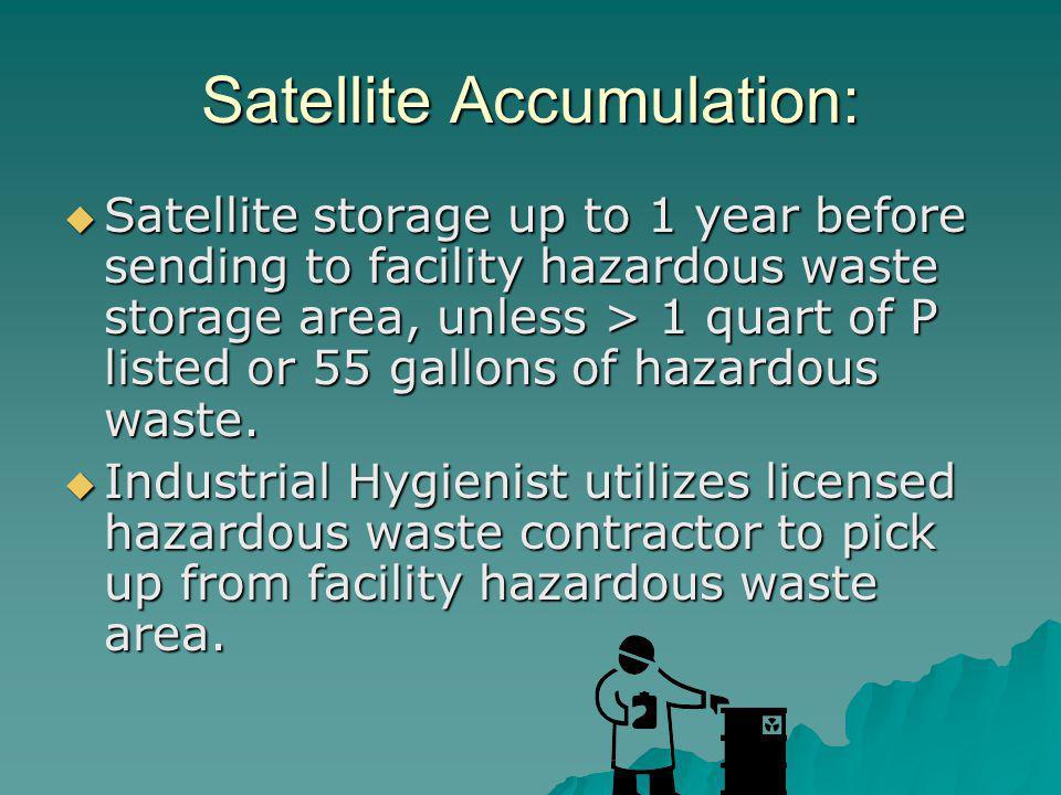 Satellite Accumulation: Satellite storage up to 1 year before sending to facility hazardous waste storage area, unless > 1 quart of P listed or 55 gallons of hazardous waste.