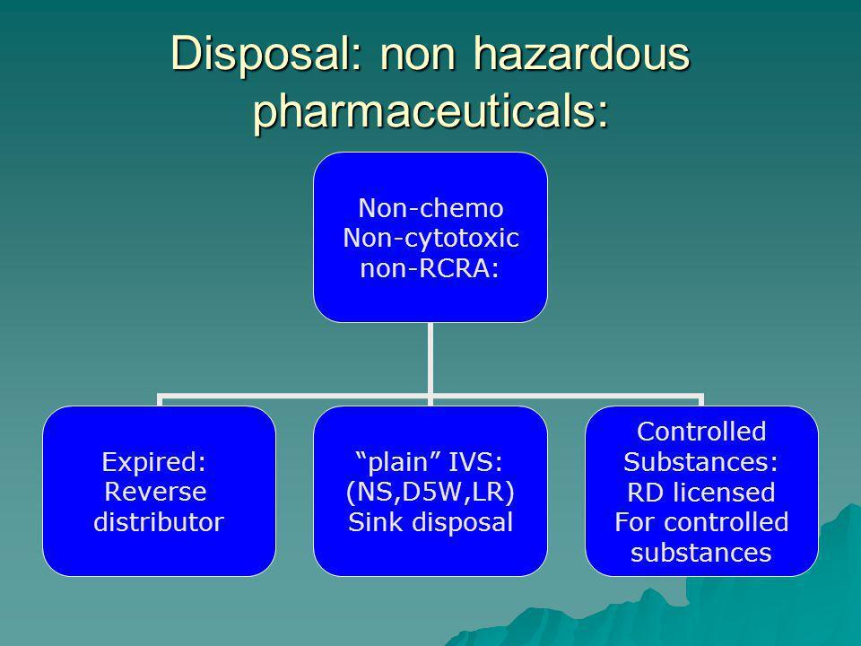Disposal: non hazardous pharmaceuticals: Non-chemo Non-cytotoxic non-RCRA: Expired: Reverse distributor plain IVS: (NS,D5W,LR) Sink disposal Controlled Substances: RD licensed For controlled substances