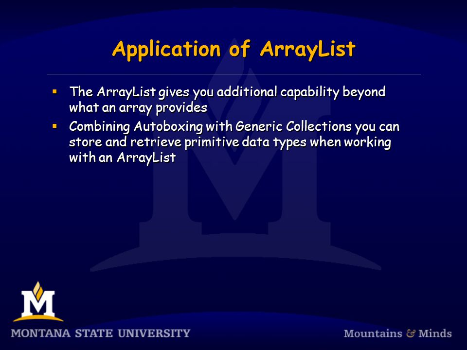 Application of ArrayList The ArrayList gives you additional capability beyond what an array provides Combining Autoboxing with Generic Collections you can store and retrieve primitive data types when working with an ArrayList The ArrayList gives you additional capability beyond what an array provides Combining Autoboxing with Generic Collections you can store and retrieve primitive data types when working with an ArrayList