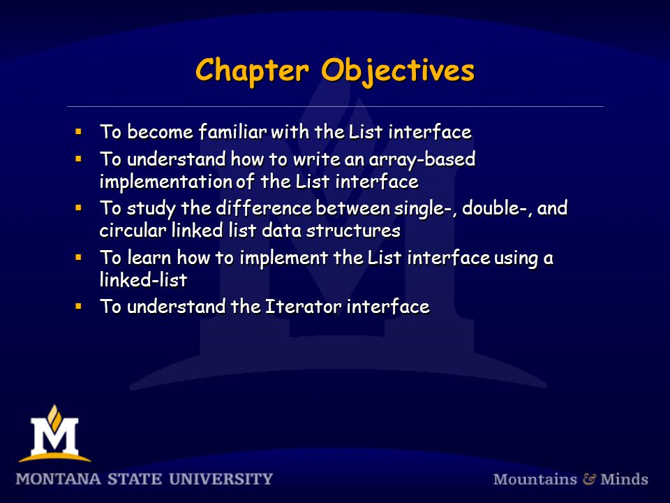Chapter Objectives To become familiar with the List interface To understand how to write an array-based implementation of the List interface To study the difference between single-, double-, and circular linked list data structures To learn how to implement the List interface using a linked-list To understand the Iterator interface To become familiar with the List interface To understand how to write an array-based implementation of the List interface To study the difference between single-, double-, and circular linked list data structures To learn how to implement the List interface using a linked-list To understand the Iterator interface