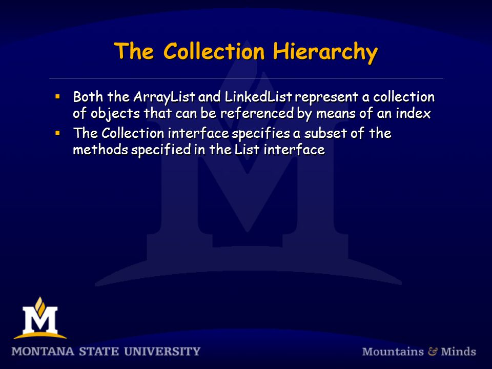 The Collection Hierarchy Both the ArrayList and LinkedList represent a collection of objects that can be referenced by means of an index The Collection interface specifies a subset of the methods specified in the List interface Both the ArrayList and LinkedList represent a collection of objects that can be referenced by means of an index The Collection interface specifies a subset of the methods specified in the List interface