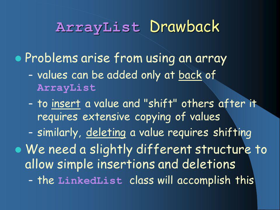 ArrayList Drawback Problems arise from using an array – values can be added only at back of ArrayList – to insert a value and