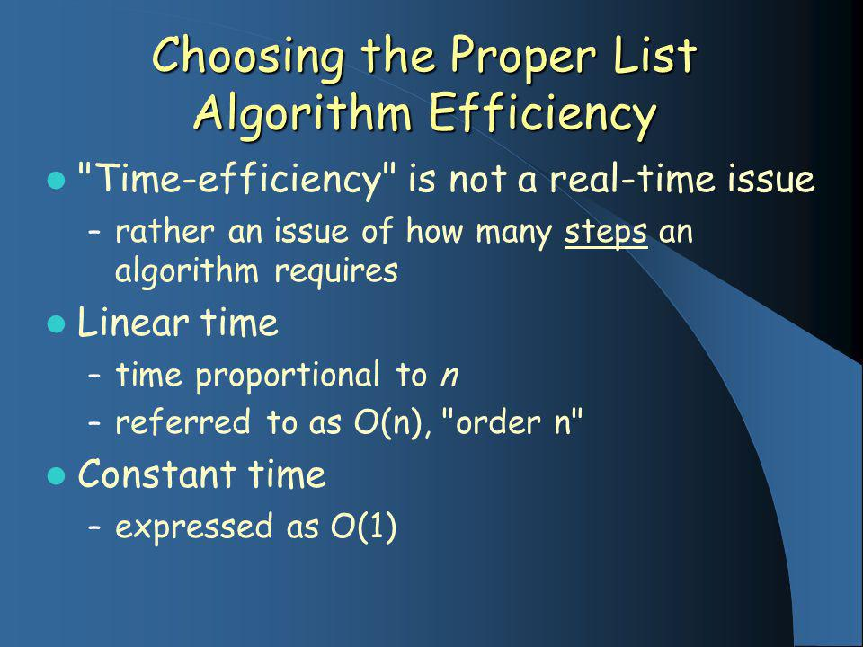 Choosing the Proper List Algorithm Efficiency Time-efficiency is not a real-time issue – rather an issue of how many steps an algorithm requires Linear time – time proportional to n – referred to as O(n), order n Constant time – expressed as O(1)