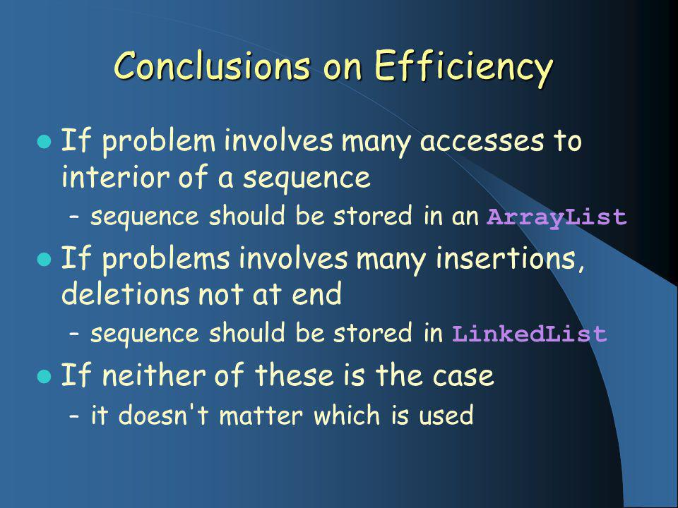 Conclusions on Efficiency If problem involves many accesses to interior of a sequence – sequence should be stored in an ArrayList If problems involves
