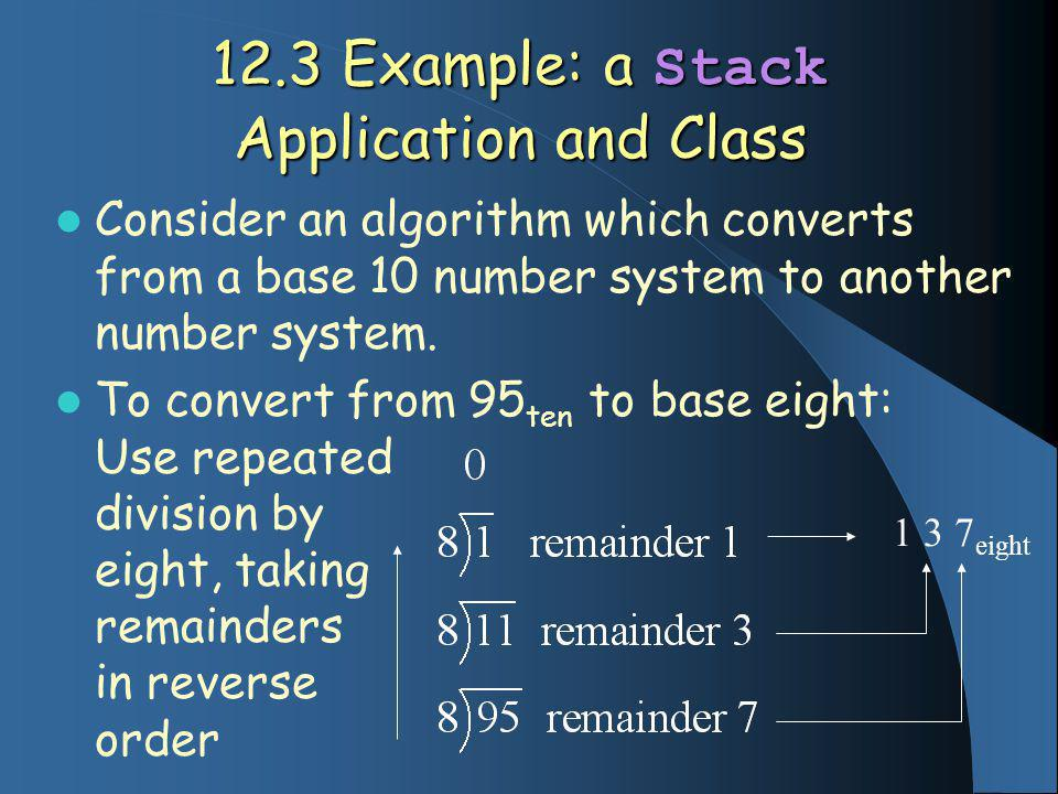 12.3 Example: a Stack Application and Class Consider an algorithm which converts from a base 10 number system to another number system.