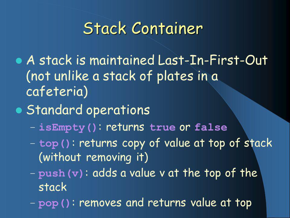 Stack Container A stack is maintained Last-In-First-Out (not unlike a stack of plates in a cafeteria) Standard operations – isEmpty() : returns true o