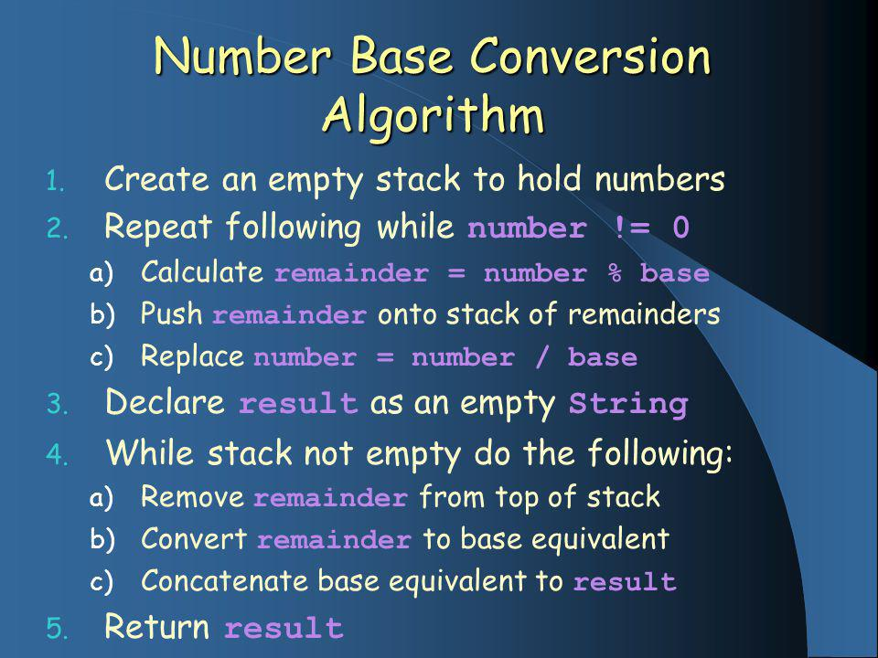 Number Base Conversion Algorithm 1. Create an empty stack to hold numbers 2.