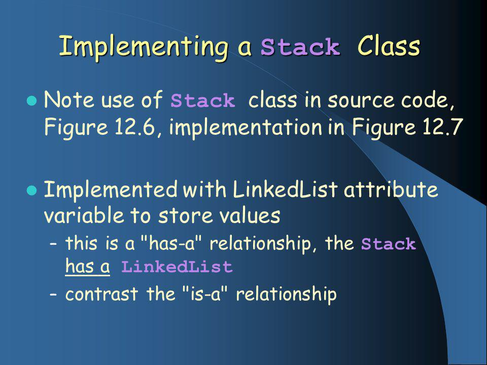 Implementing a Stack Class Note use of Stack class in source code, Figure 12.6, implementation in Figure 12.7 Implemented with LinkedList attribute va