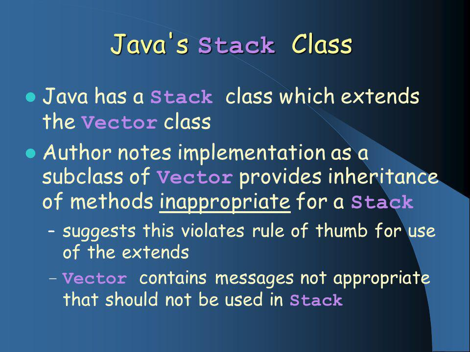Java s Stack Class Java has a Stack class which extends the Vector class Author notes implementation as a subclass of Vector provides inheritance of methods inappropriate for a Stack – suggests this violates rule of thumb for use of the extends – Vector contains messages not appropriate that should not be used in Stack