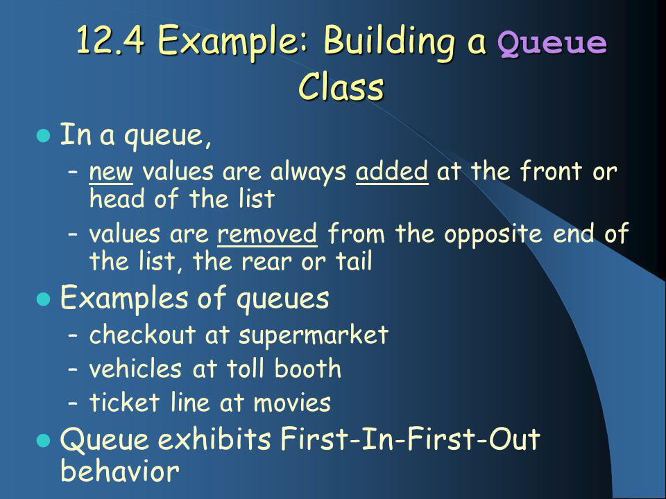 12.4 Example: Building a Queue Class In a queue, – new values are always added at the front or head of the list – values are removed from the opposite end of the list, the rear or tail Examples of queues – checkout at supermarket – vehicles at toll booth – ticket line at movies Queue exhibits First-In-First-Out behavior