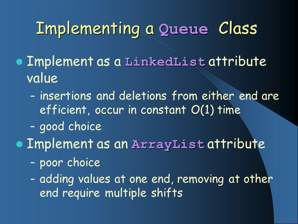 Implementing a Queue Class LinkedList Implement as a LinkedList attribute value – insertions and deletions from either end are efficient, occur in constant O(1) time – good choice ArrayList Implement as an ArrayList attribute – poor choice – adding values at one end, removing at other end require multiple shifts
