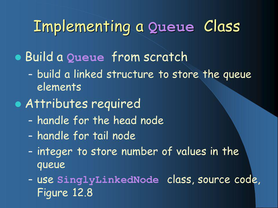 Implementing a Queue Class Build a Queue from scratch – build a linked structure to store the queue elements Attributes required – handle for the head node – handle for tail node – integer to store number of values in the queue – use SinglyLinkedNode class, source code, Figure 12.8