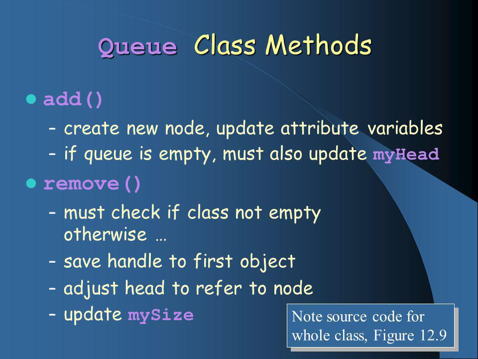 Queue Class Methods add() – create new node, update attribute variables – if queue is empty, must also update myHead remove() – must check if class no