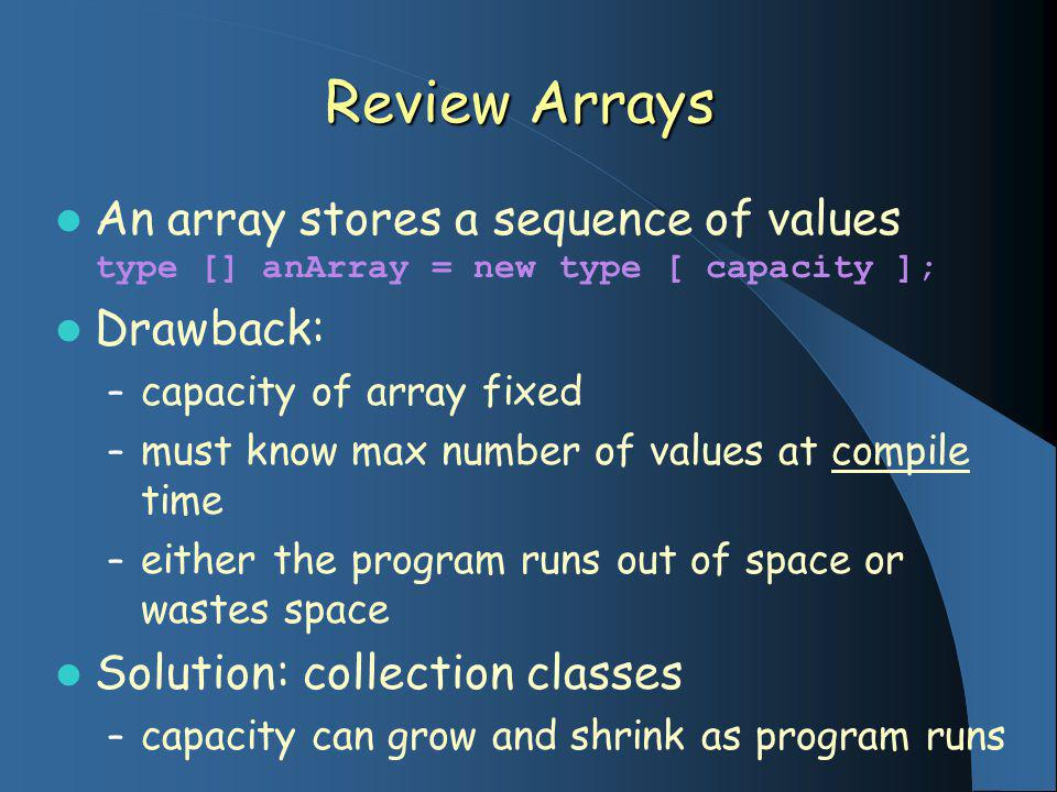 Review Arrays An array stores a sequence of values type [] anArray = new type [ capacity ]; Drawback: – capacity of array fixed – must know max number of values at compile time – either the program runs out of space or wastes space Solution: collection classes – capacity can grow and shrink as program runs