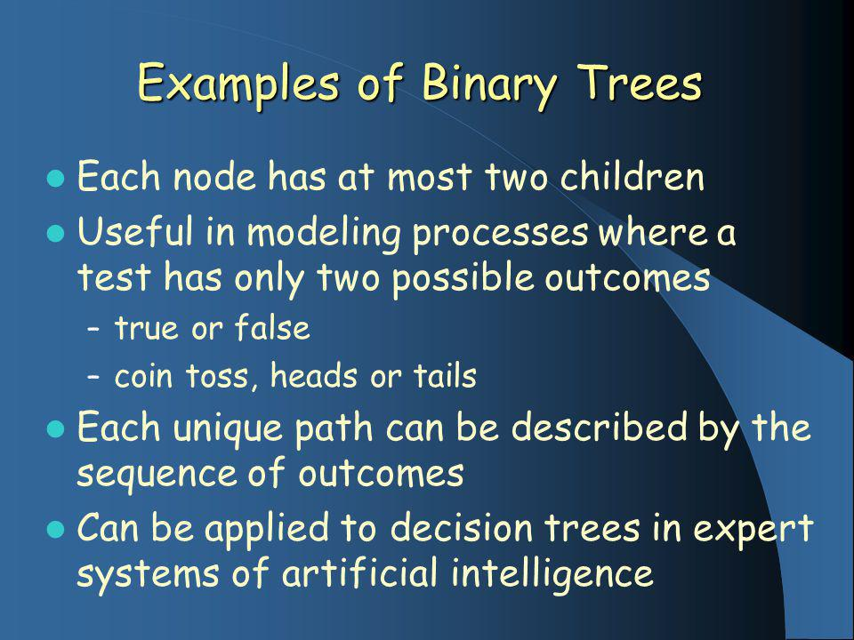 Examples of Binary Trees Each node has at most two children Useful in modeling processes where a test has only two possible outcomes – true or false – coin toss, heads or tails Each unique path can be described by the sequence of outcomes Can be applied to decision trees in expert systems of artificial intelligence