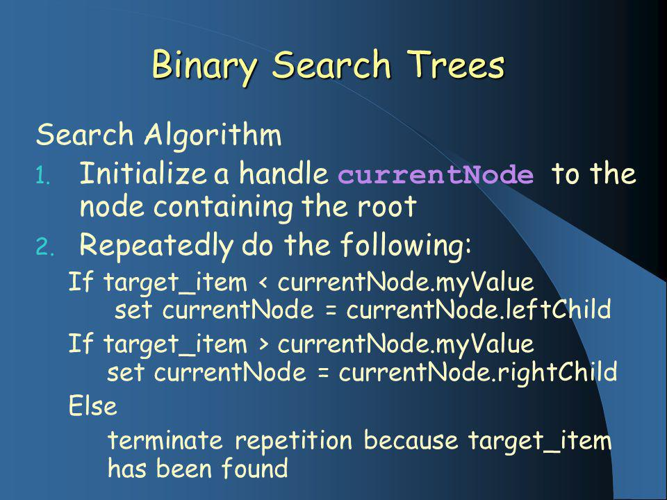 Binary Search Trees Search Algorithm 1. Initialize a handle currentNode to the node containing the root 2. Repeatedly do the following: If target_item