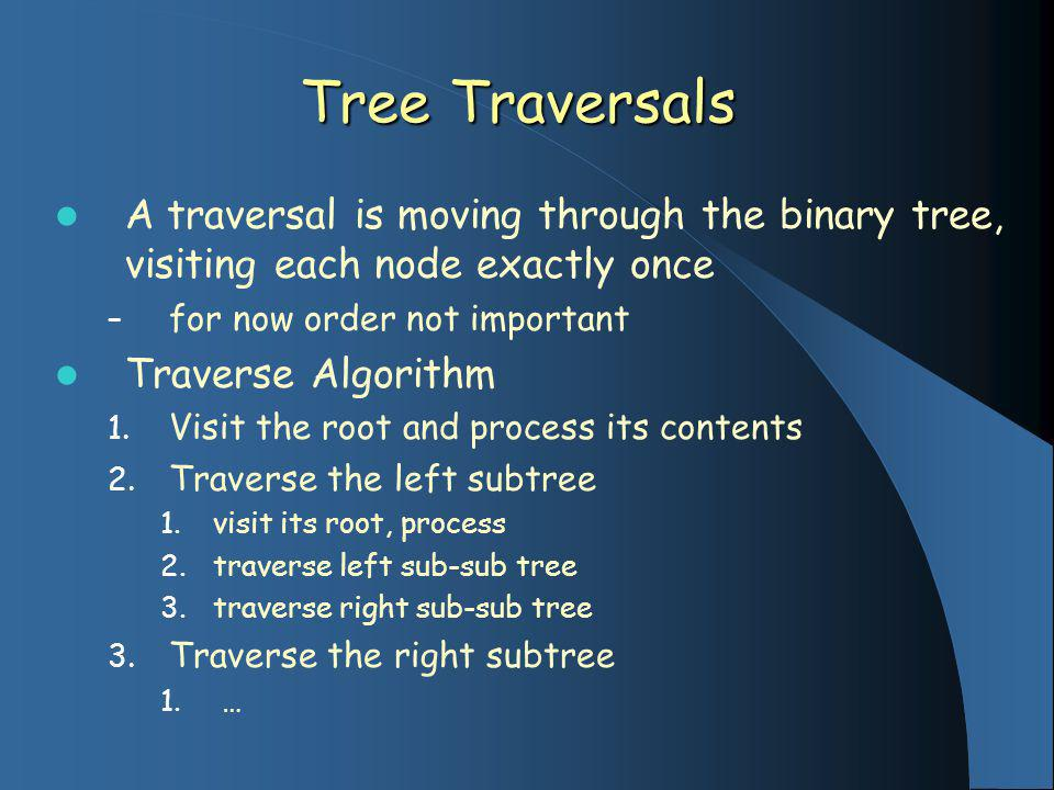 Tree Traversals A traversal is moving through the binary tree, visiting each node exactly once – for now order not important Traverse Algorithm 1. Vis