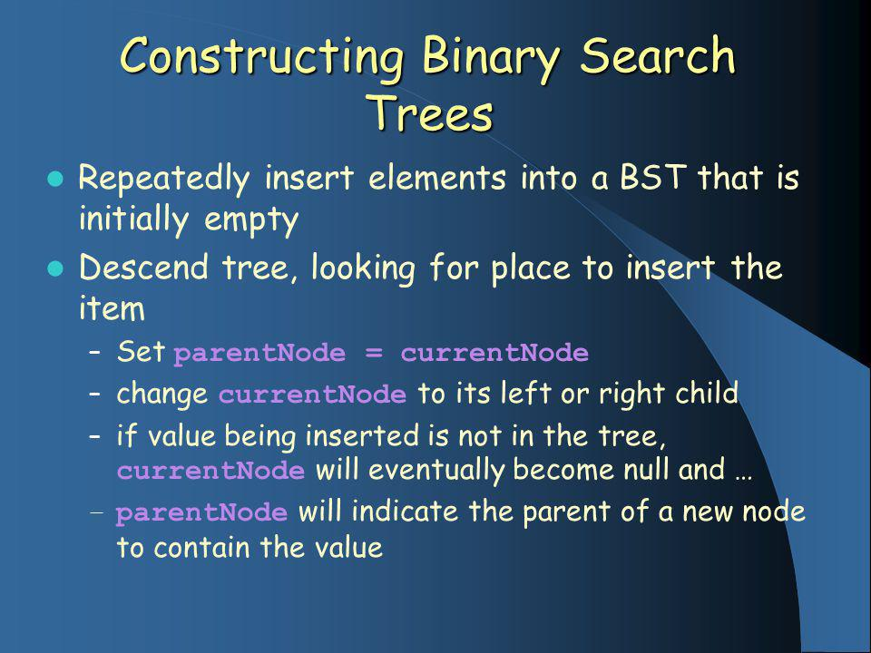Constructing Binary Search Trees Repeatedly insert elements into a BST that is initially empty Descend tree, looking for place to insert the item – Set parentNode = currentNode – change currentNode to its left or right child – if value being inserted is not in the tree, currentNode will eventually become null and … – parentNode will indicate the parent of a new node to contain the value