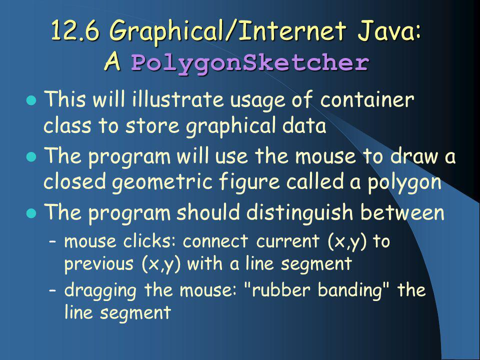 12.6 Graphical/Internet Java: A PolygonSketcher This will illustrate usage of container class to store graphical data The program will use the mouse to draw a closed geometric figure called a polygon The program should distinguish between – mouse clicks: connect current (x,y) to previous (x,y) with a line segment – dragging the mouse: rubber banding the line segment