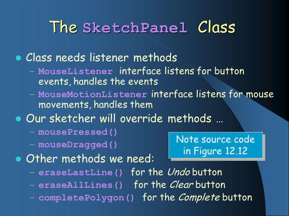 The SketchPanel Class Class needs listener methods – MouseListener interface listens for button events, handles the events – MouseMotionListener interface listens for mouse movements, handles them Our sketcher will override methods … – mousePressed() – mouseDragged() Other methods we need: – eraseLastLine() for the Undo button – eraseAllLines() for the Clear button – completePolygon() for the Complete button Note source code in Figure 12.12