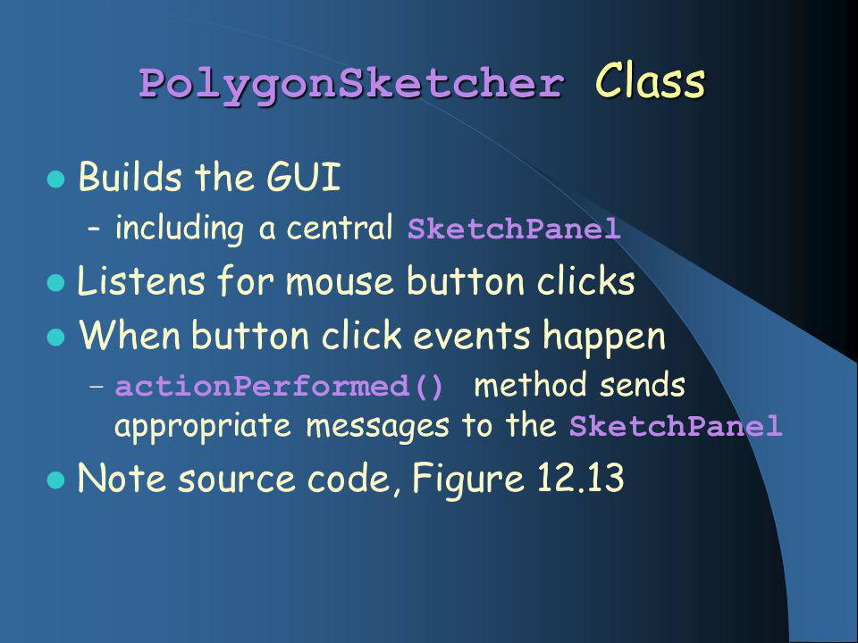 PolygonSketcher Class Builds the GUI – including a central SketchPanel Listens for mouse button clicks When button click events happen – actionPerformed() method sends appropriate messages to the SketchPanel Note source code, Figure 12.13