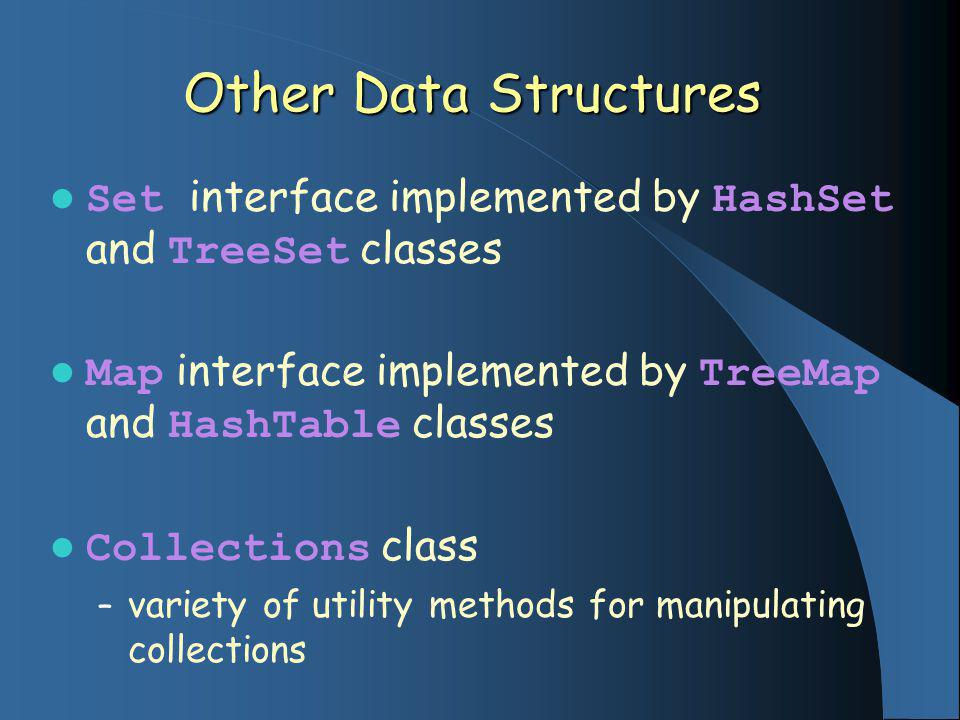 Other Data Structures Set interface implemented by HashSet and TreeSet classes Map interface implemented by TreeMap and HashTable classes Collections class – variety of utility methods for manipulating collections