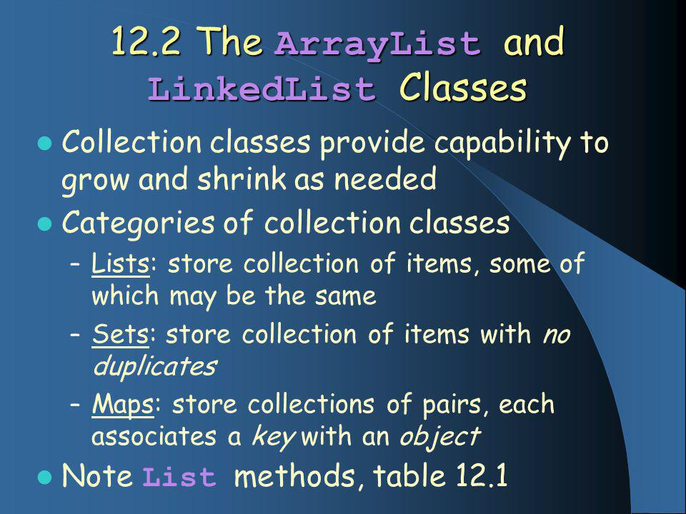 12.2 The ArrayList and LinkedList Classes Collection classes provide capability to grow and shrink as needed Categories of collection classes – Lists: