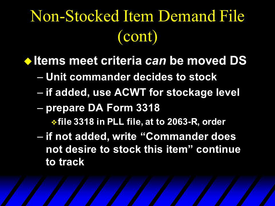 Non-Stocked Item Demand File (cont) u Items meet criteria can be moved DS –Unit commander decides to stock –if added, use ACWT for stockage level –prepare DA Form 3318 v file 3318 in PLL file, at to 2063-R, order –if not added, write Commander does not desire to stock this item continue to track