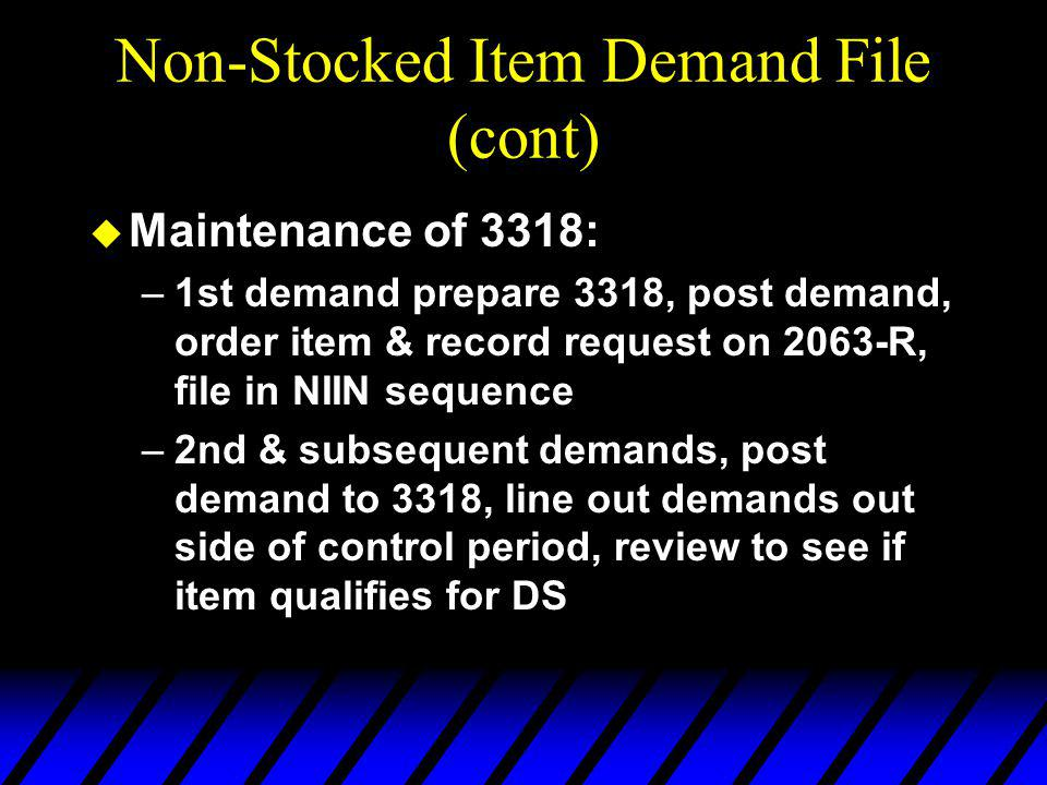 Non-Stocked Item Demand File (cont) u Maintenance of 3318: –1st demand prepare 3318, post demand, order item & record request on 2063-R, file in NIIN sequence –2nd & subsequent demands, post demand to 3318, line out demands out side of control period, review to see if item qualifies for DS