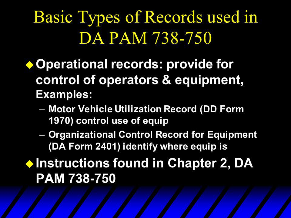 Basic Types of Records used in DA PAM 738-750 u Operational records: provide for control of operators & equipment, Examples: –Motor Vehicle Utilization Record (DD Form 1970) control use of equip –Organizational Control Record for Equipment (DA Form 2401) identify where equip is u Instructions found in Chapter 2, DA PAM 738-750