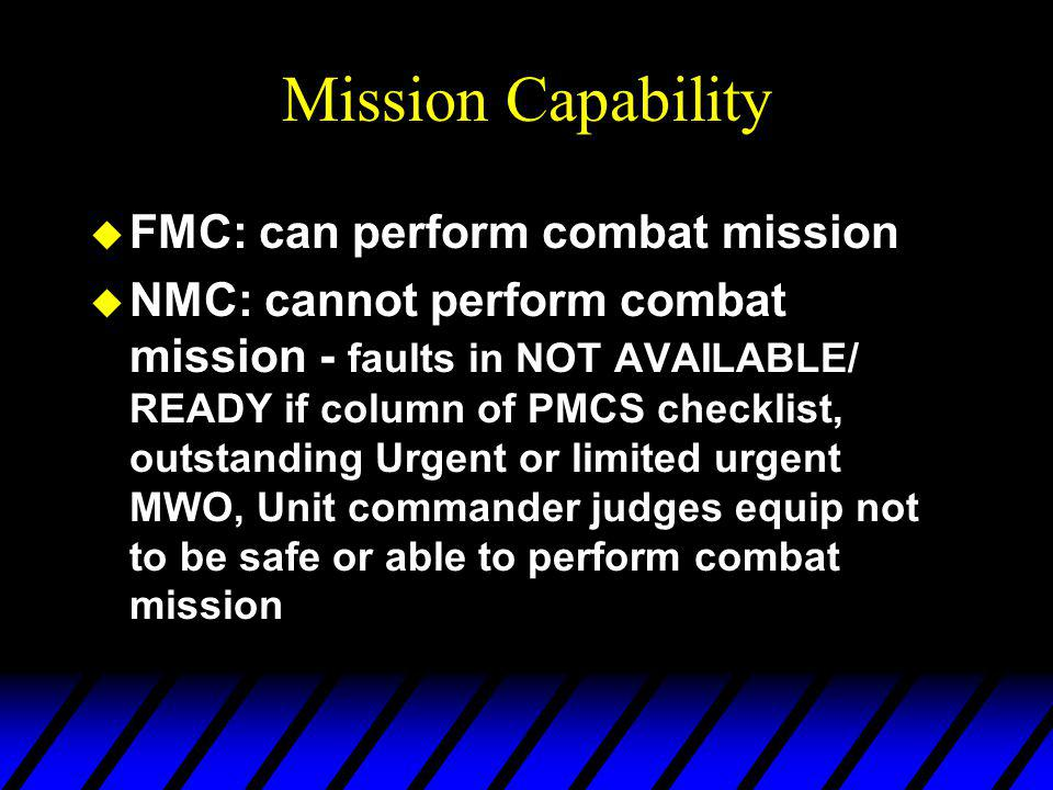Mission Capability u FMC: can perform combat mission u NMC: cannot perform combat mission - faults in NOT AVAILABLE/ READY if column of PMCS checklist, outstanding Urgent or limited urgent MWO, Unit commander judges equip not to be safe or able to perform combat mission