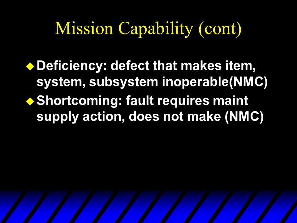 Mission Capability (cont) u Deficiency: defect that makes item, system, subsystem inoperable(NMC) u Shortcoming: fault requires maint supply action, does not make (NMC)