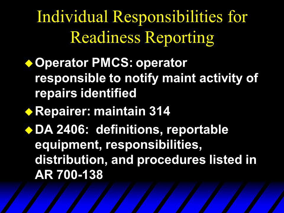 Individual Responsibilities for Readiness Reporting u Operator PMCS: operator responsible to notify maint activity of repairs identified u Repairer: maintain 314 u DA 2406: definitions, reportable equipment, responsibilities, distribution, and procedures listed in AR 700-138