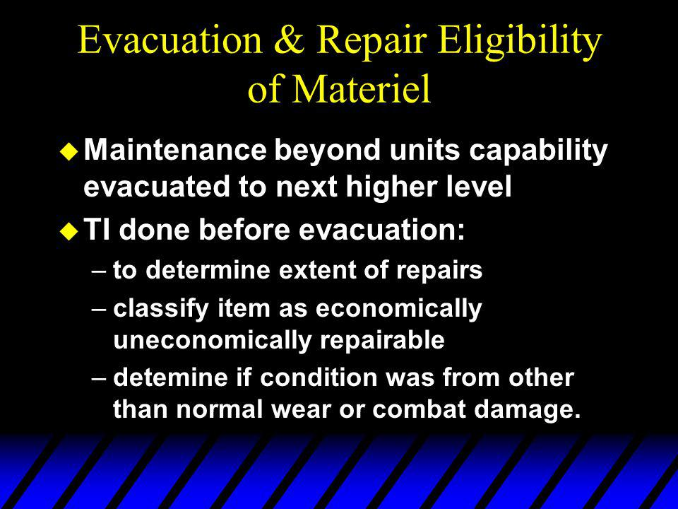 Evacuation & Repair Eligibility of Materiel u Maintenance beyond units capability evacuated to next higher level u TI done before evacuation: –to determine extent of repairs –classify item as economically uneconomically repairable –detemine if condition was from other than normal wear or combat damage.