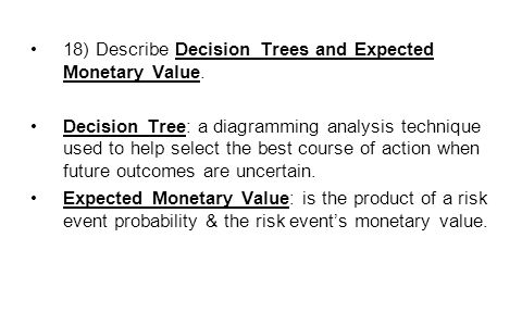 18) Describe Decision Trees and Expected Monetary Value.