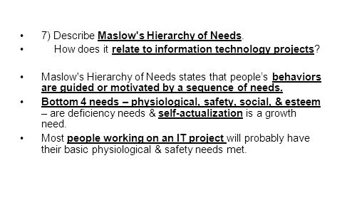 7) Describe Maslow s Hierarchy of Needs.How does it relate to information technology projects.
