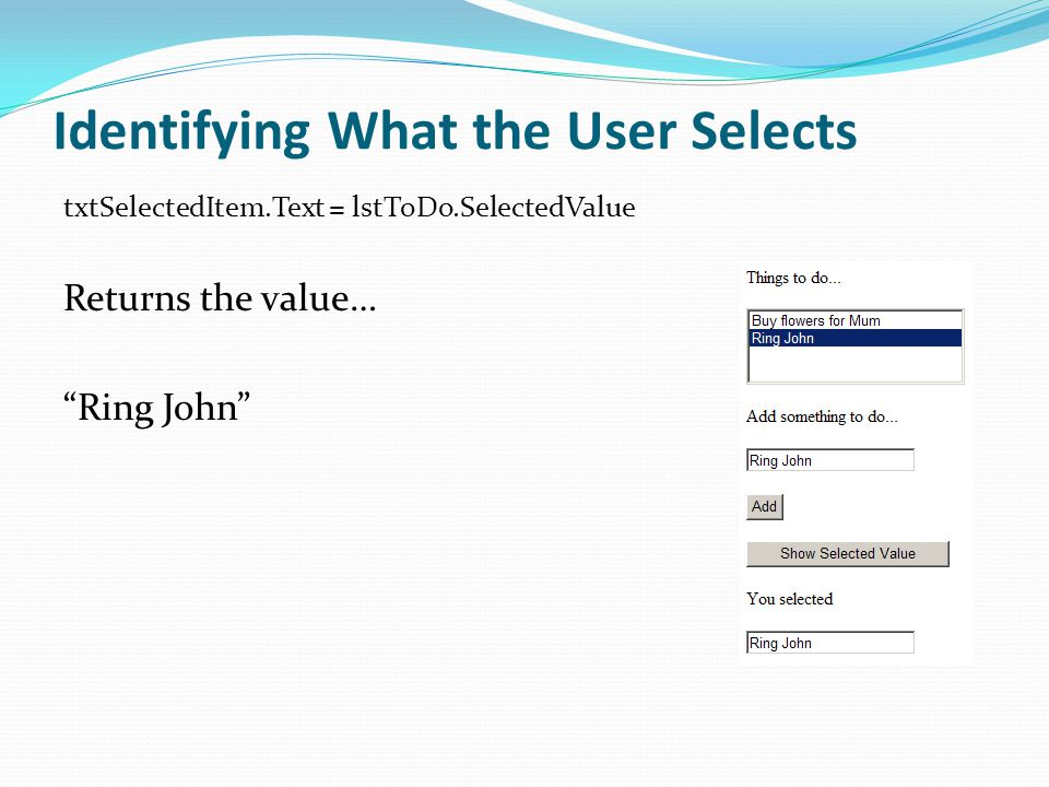 Identifying What the User Selects txtSelectedItem.Text = lstToDo.SelectedValue Returns the value… Ring John