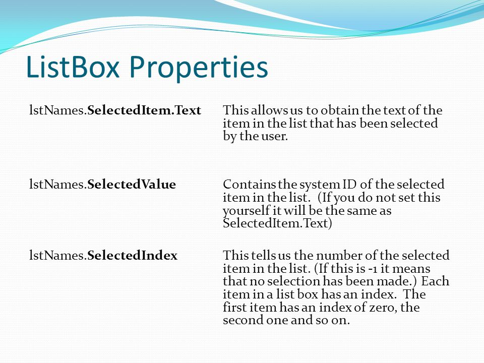 ListBox Properties lstNames.SelectedItem.TextThis allows us to obtain the text of the item in the list that has been selected by the user.