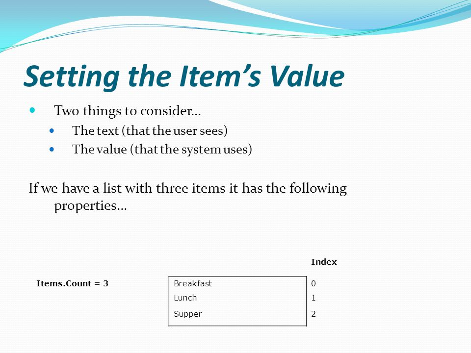 Setting the Items Value Two things to consider… The text (that the user sees) The value (that the system uses) If we have a list with three items it has the following properties...