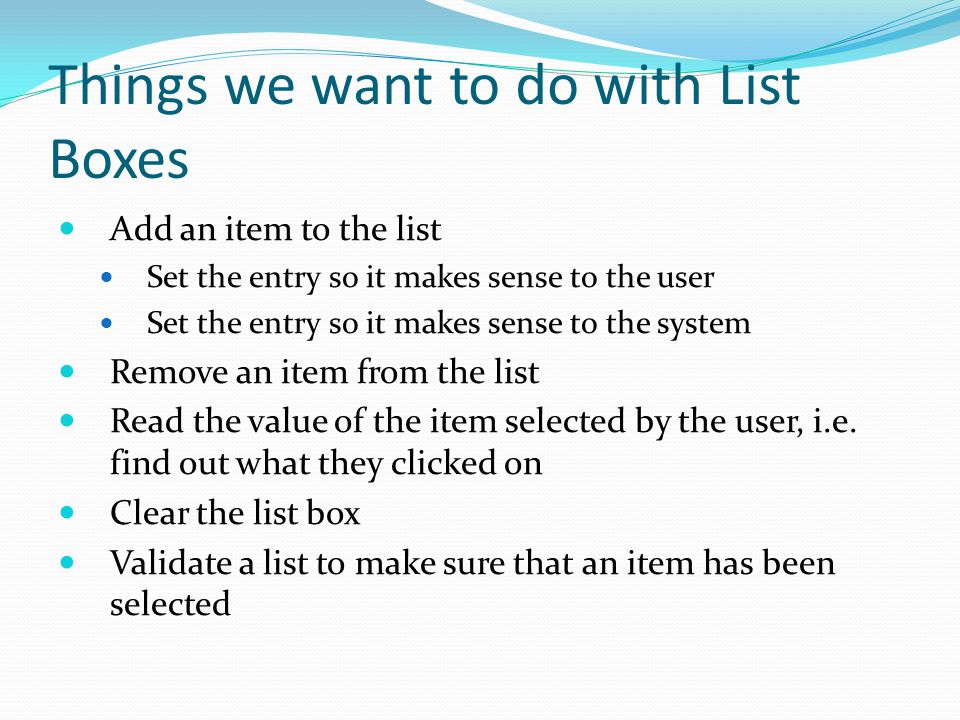 Things we want to do with List Boxes Add an item to the list Set the entry so it makes sense to the user Set the entry so it makes sense to the system Remove an item from the list Read the value of the item selected by the user, i.e.