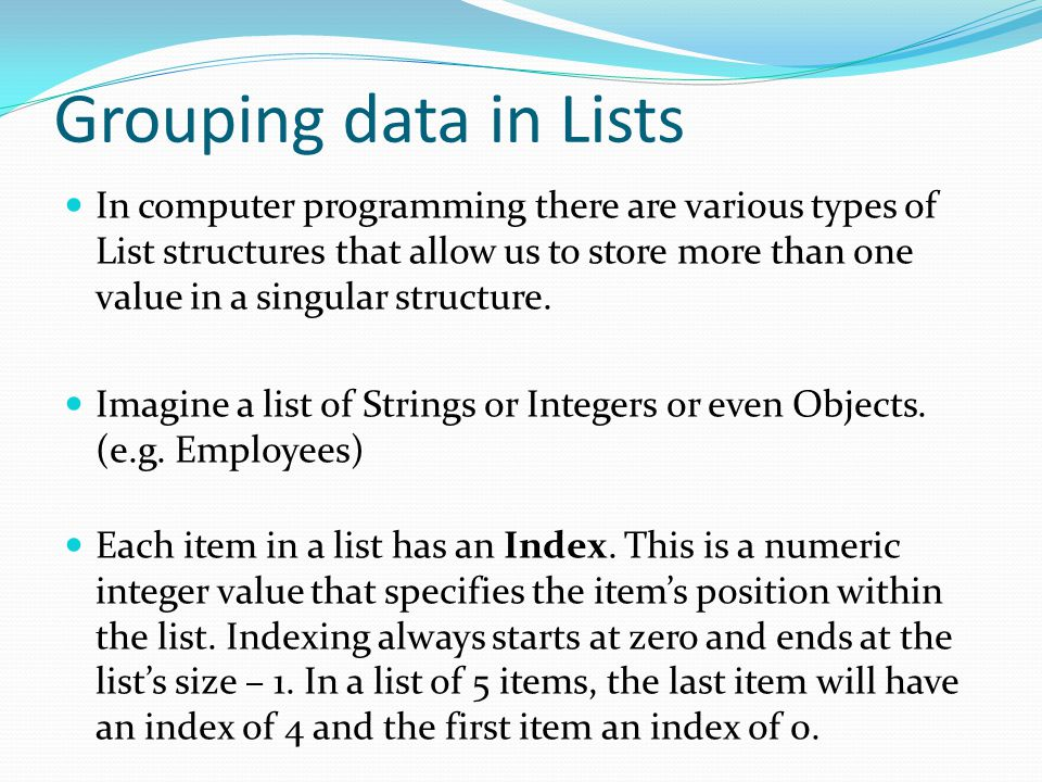 Grouping data in Lists In computer programming there are various types of List structures that allow us to store more than one value in a singular structure.