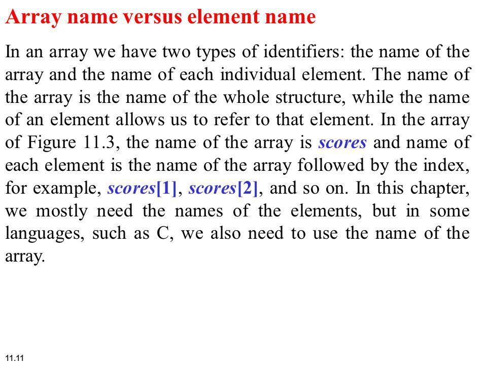 11.11 Array name versus element name In an array we have two types of identifiers: the name of the array and the name of each individual element. The
